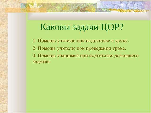 Каковы задачи ЦОР? 1. Помощь учителю при подготовке к уроку. 2. Помощь учит...