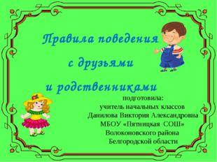 Правила поведения с друзьями и родственниками подготовила: учитель начальных