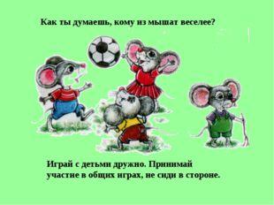 Как ты думаешь, кому из мышат веселее? Играй с детьми дружно. Принимай участи
