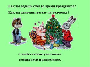 Как ты ведёшь себя во время праздников? Как ты думаешь, весело ли волчонку? С