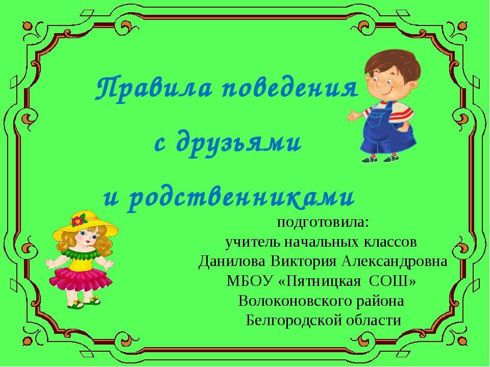 Правила поведения с друзьями и родственниками подготовила: учитель начальных...