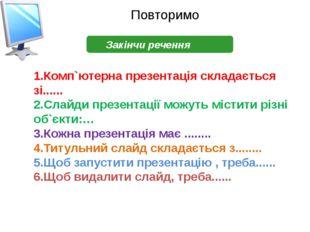 Повторимо Закінчи речення 1.Комп`ютерна презентація складається зі...... 2.Сл