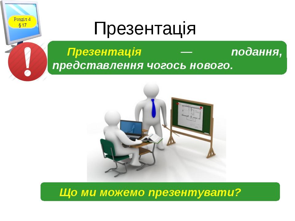 Презентація Розділ 4 § 17 Презентація — подання, представлення чогось нового....