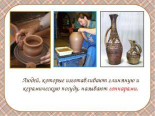 Людей, которые изготавливают глиняную и керамическую посуду, называют гончар