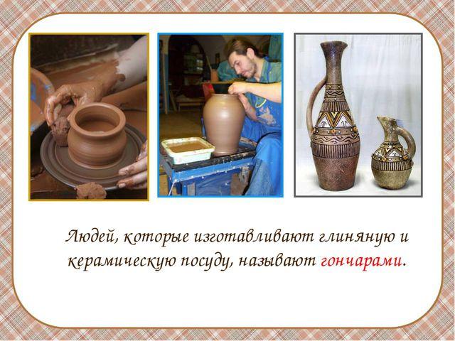 Людей, которые изготавливают глиняную и керамическую посуду, называют гончар...