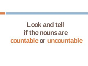 Look and tell if the nouns are countable or uncountable