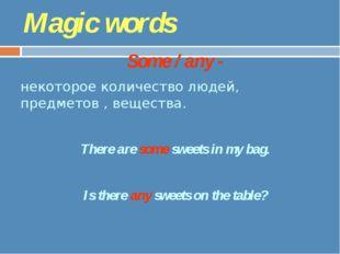 Magic words Some / any - некоторое количество людей, предметов , вещества. Th