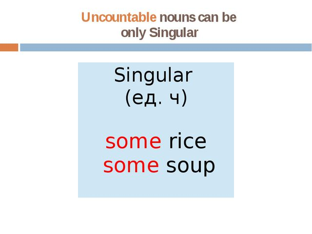 Uncountable nouns can be only Singular Singular (ед.ч) somerice somesoup