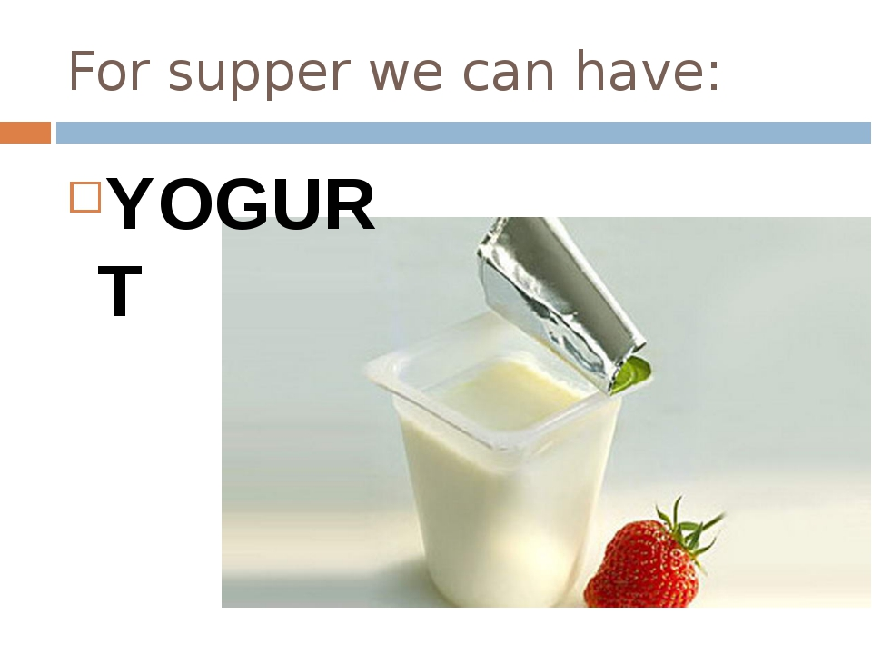 For supper we can have: YOGURT