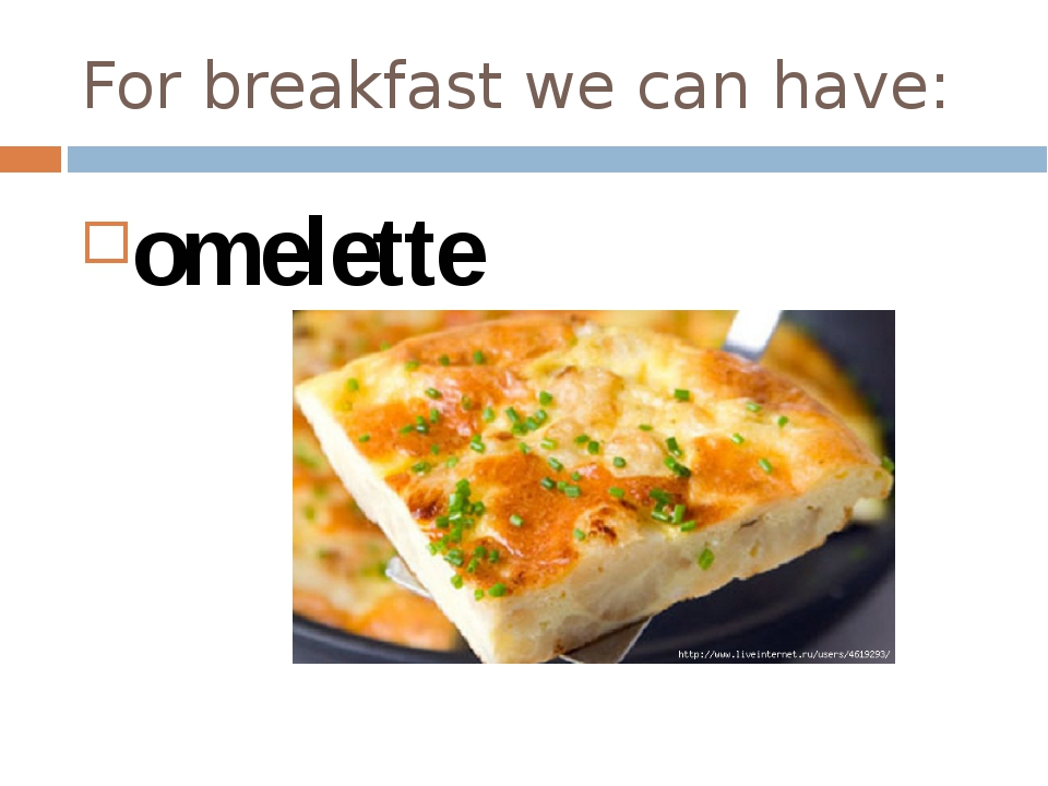 For breakfast we can have: omelette