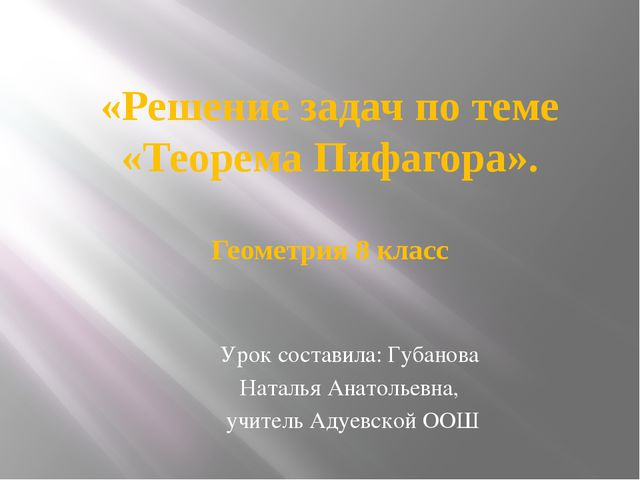 «Решение задач по теме «Теорема Пифагора». Геометрия 8 класс Урок составила:...