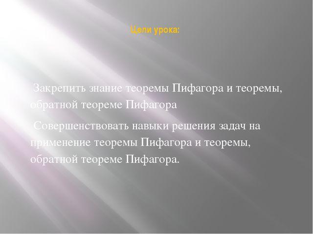 Цели урока: Закрепить знание теоремы Пифагора и теоремы, обратной теореме Пи...