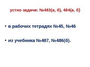 устно задачи: №483(а, б), 484(а, б) в рабочих тетрадях №45, №46 из учебника №