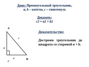 Дано: Прямоугольный треугольник, a, b – катеты, с – гипотенуза Доказать: c2 =