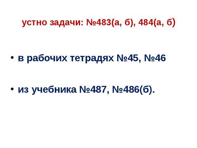 устно задачи: №483(а, б), 484(а, б) в рабочих тетрадях №45, №46 из учебника №...