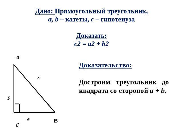 Дано: Прямоугольный треугольник, a, b – катеты, с – гипотенуза Доказать: c2 =...