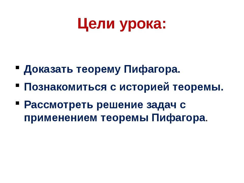 Цели урока: Доказать теорему Пифагора. Познакомиться с историей теоремы. Расс...