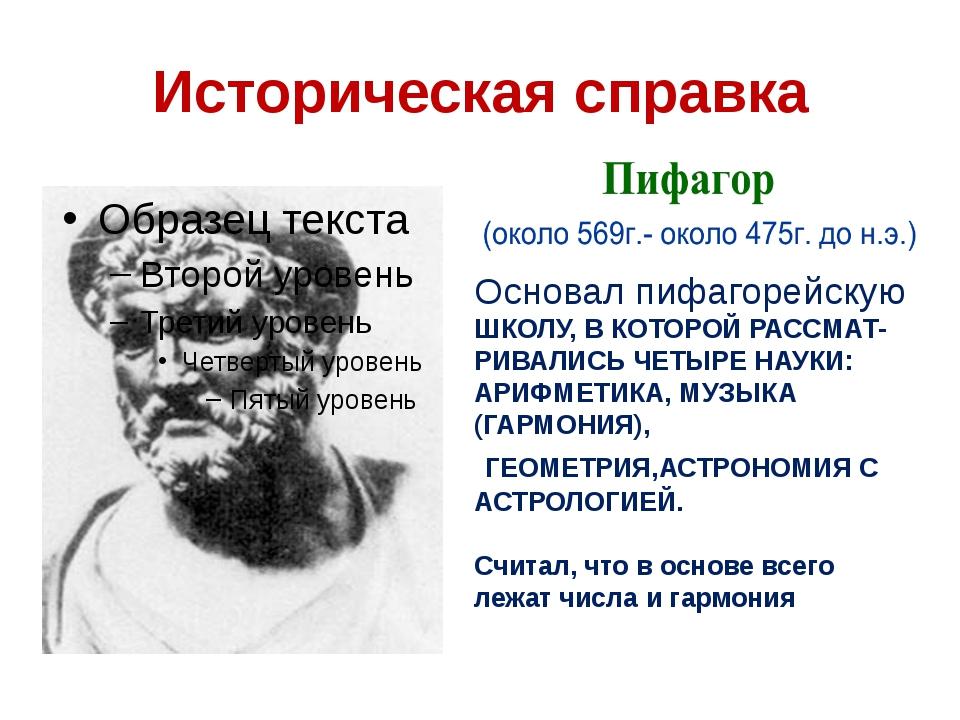 Историческая справка Основал пифагорейскую ШКОЛУ, В КОТОРОЙ РАССМАТ- РИВАЛИСЬ...