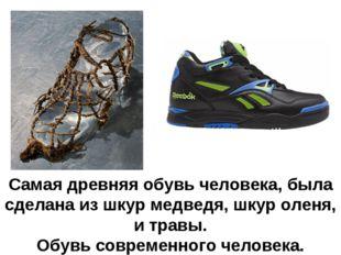 Самая древняя обувь человека, была сделана из шкур медведя, шкур оленя, и тра