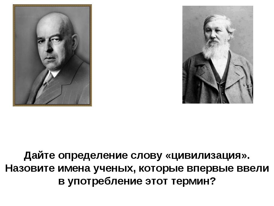 Дайте определение слову «цивилизация». Назовите имена ученых, которые впервые...