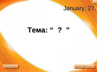 """January, 27. Тема: """" ? """" В начало Далее Назад X"""