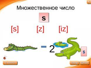 Множественное число 2 s [s] [z] [iz] В начало Далее Назад X
