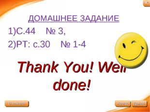 Thank You! Well done! ДОМАШНЕЕ ЗАДАНИЕ 1)C.44 № 3, 2)PT: c.30 № 1-4 В начало