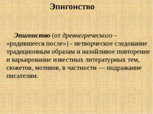 Эпигонство (от древнегреческого – «родившееся после») - нетворческое следован