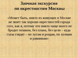 «Может быть, никто из живущих в Москве не знает так хорошо окрестностей горо