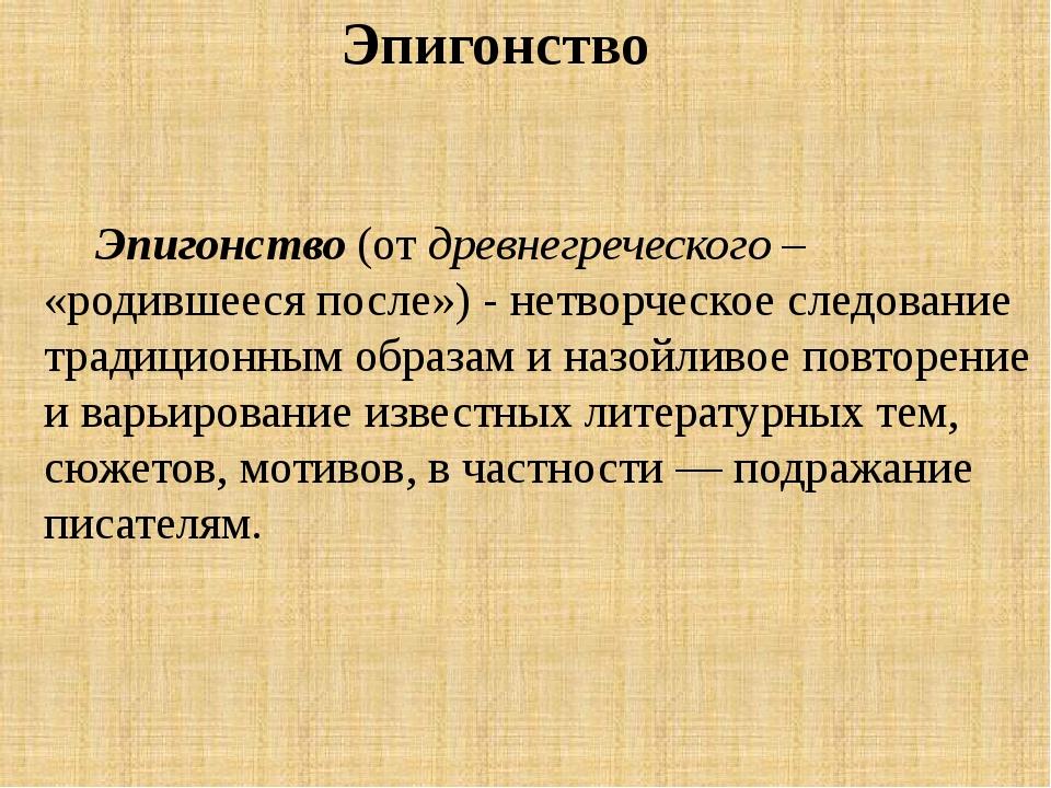 Эпигонство (от древнегреческого – «родившееся после») - нетворческое следован...