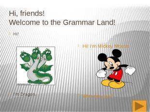 Hi, friends! Welcome to the Grammar Land! Hi! I'm Dragon. Hi! I'm Mickey Mous