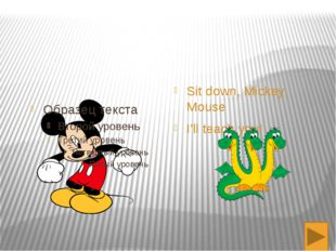 Sit down, Mickey Mouse I'll teach you!