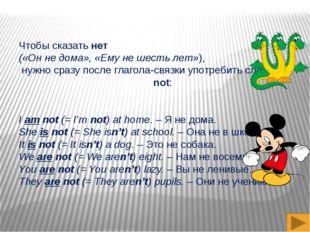 Чтобы сказать нет («Он не дома», «Ему не шесть лет»), нужно сразу после глаго