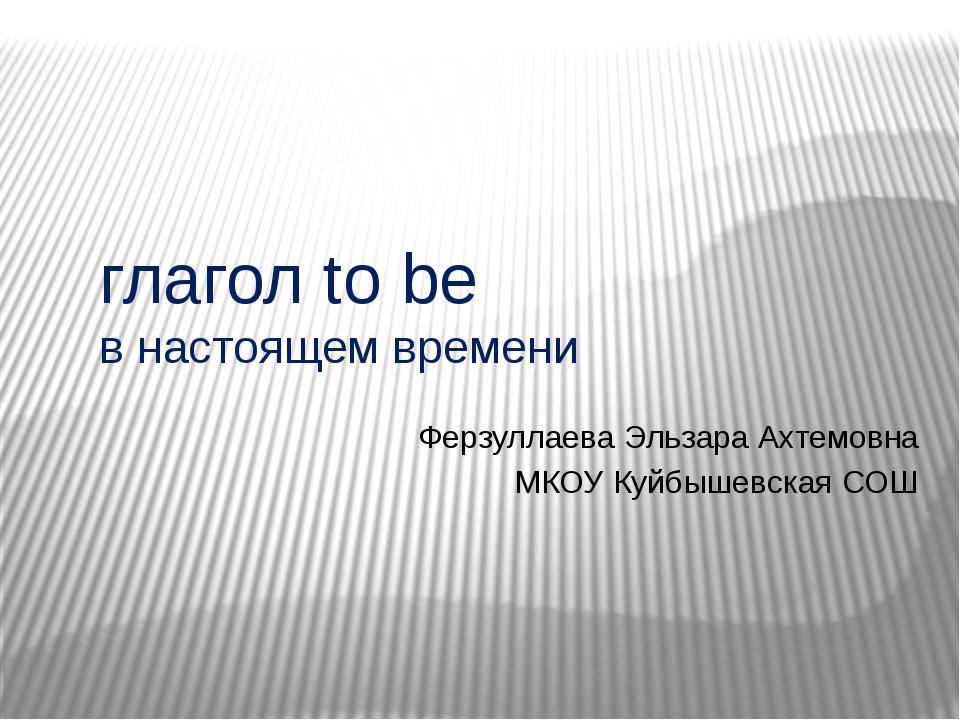 глагол to be в настоящем времени Ферзуллаева Эльзара Ахтемовна МКОУ Куйбышев...
