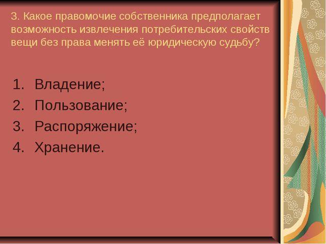 3. Какое правомочие собственника предполагает возможность извлечения потребит...