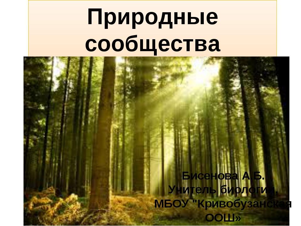 """Природные сообщества Бисенова А.Б. Учитель биологии, МБОУ """"Кривобузанская ООШ»"""