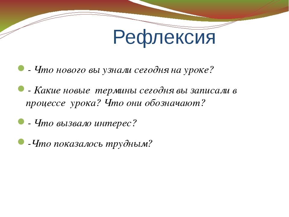 Рефлексия - Что нового вы узнали сегодня на уроке? - Какие новые термины сег...