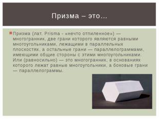 Призма (лат. Prisma - «нечто отпиленное») — многогранник, две грани которого