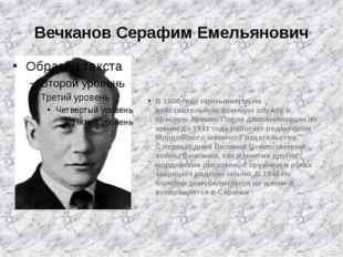 Вечканов Серафим Емельянович В 1936 году призывается на действительную военну