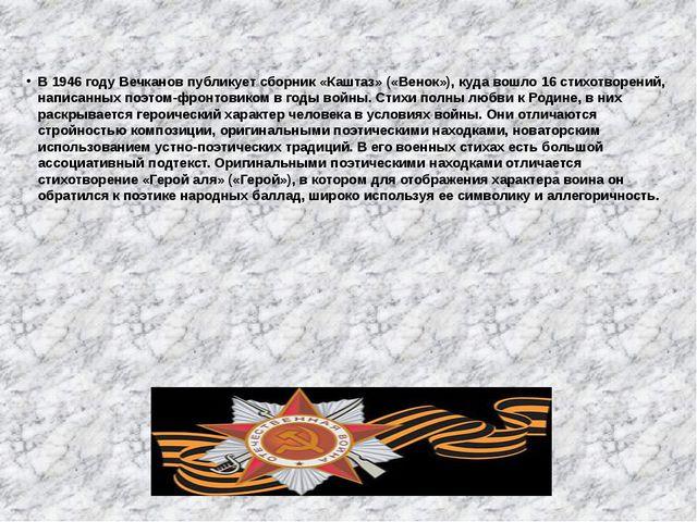 В 1946 году Вечканов публикует сборник «Каштаз» («Венок»), куда вошло 16 сти...