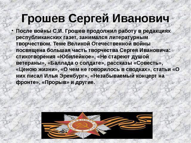 Грошев Сергей Иванович После войны С.И. Грошев продолжил работу в редакциях р...