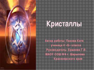 Кристаллы Автор работы: Панова Катя ученица 4 «Б» класса Руководитель: Ершеев