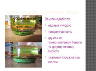 Чтобы сделать кристаллы меди Вам понадобится: медный купорос поваренная соль