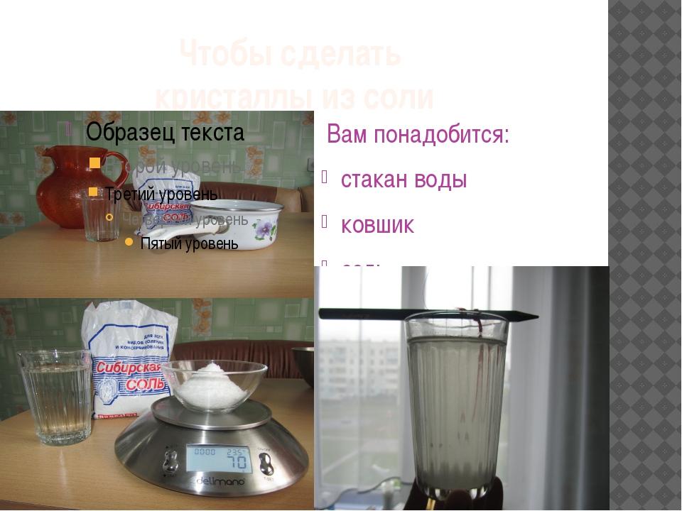 Чтобы сделать кристаллы из соли Вам понадобится: стакан воды ковшик соль