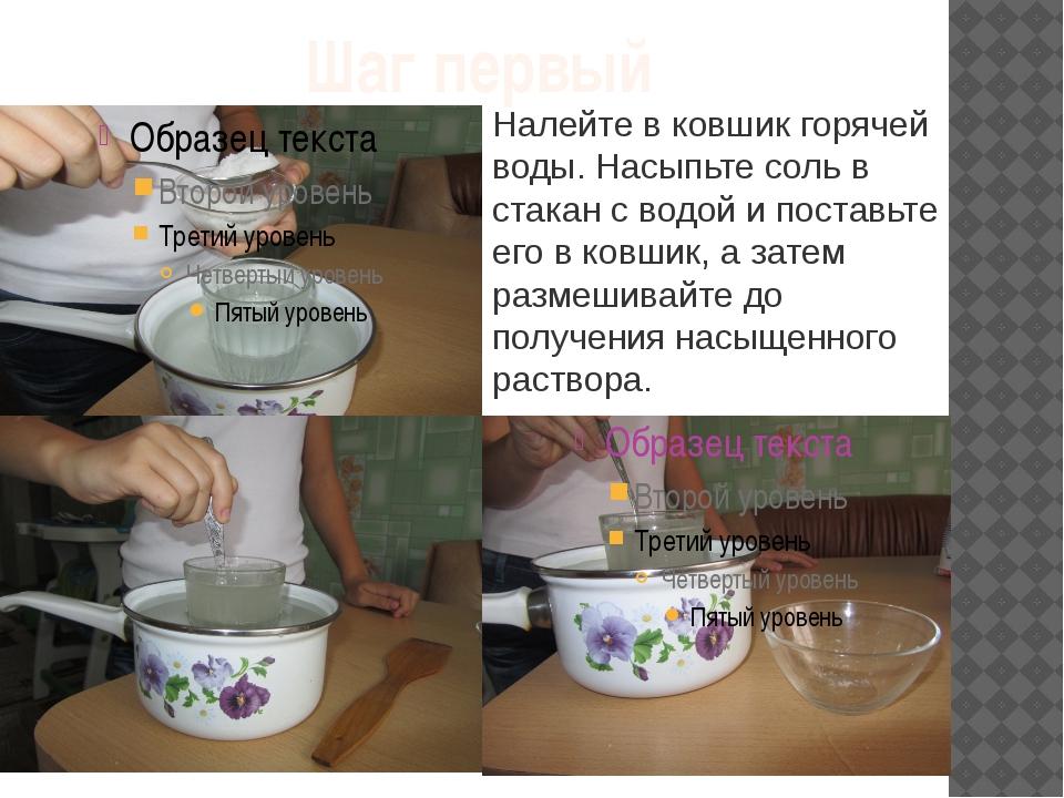 Шаг первый Налейте в ковшик горячей воды. Насыпьте соль в стакан с водой и по...