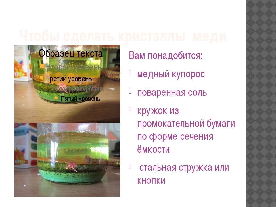 Чтобы сделать кристаллы меди Вам понадобится: медный купорос поваренная соль...