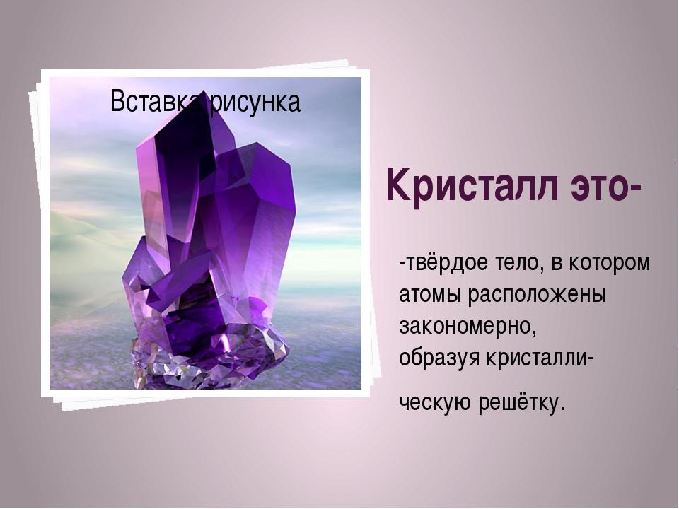 Кристалл это- -твёрдое тело, в котором атомы расположены закономерно, образуя...