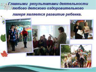 Главными результатами деятельности любого детского оздоровительного лагеря яв