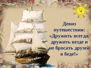 Девиз путешествия: «Дружить всегда, дружить везде и не бросать друзей в беде!