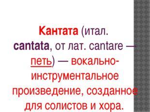 Кантата(итал. cantata, от лат. саntare — петь) —вокально-инструментальное